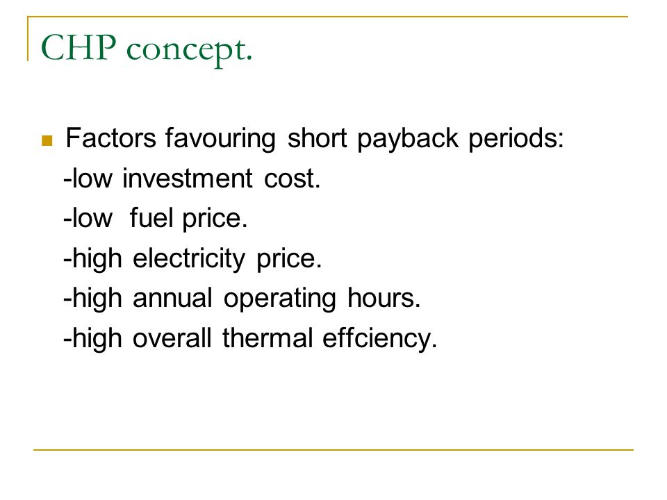 Factors favouring short payback periods: -low investment cost. -low fuel price. -high electricity price. -high annual operating hours. -high overall t