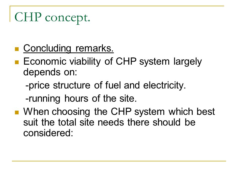 Concluding remarks. Economic viability of CHP system largely depends on: -price structure of fuel and electricity. -running hours of the site. When ch