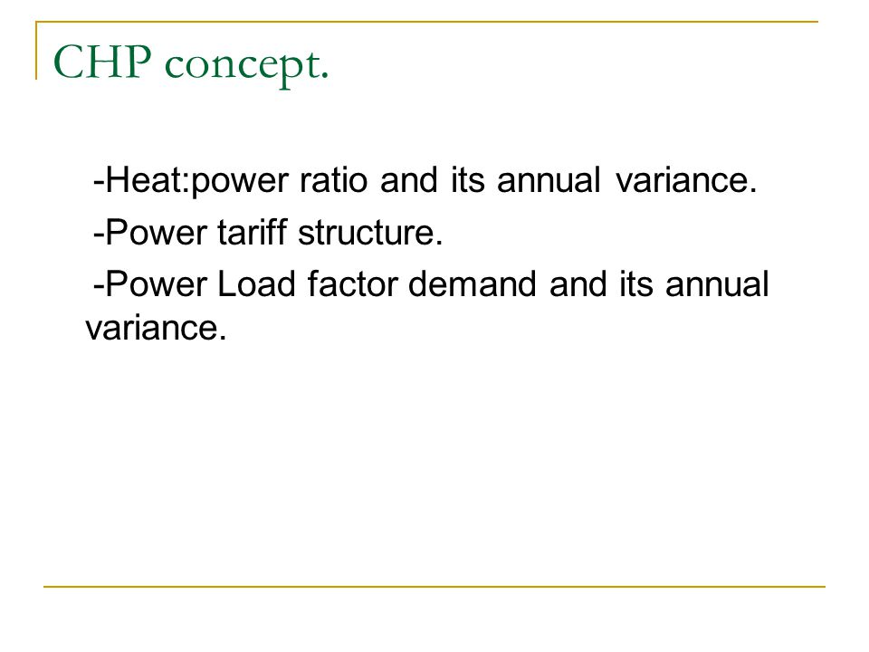 -Heat:power ratio and its annual variance. -Power tariff structure. -Power Load factor demand and its annual variance. CHP concept.