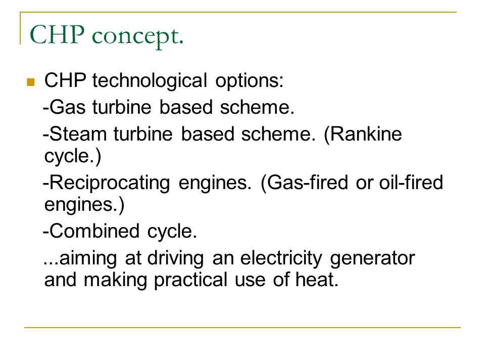 CHP technological options: -Gas turbine based scheme. -Steam turbine based scheme. (Rankine cycle.) -Reciprocating engines. (Gas-fired or oil-fired en