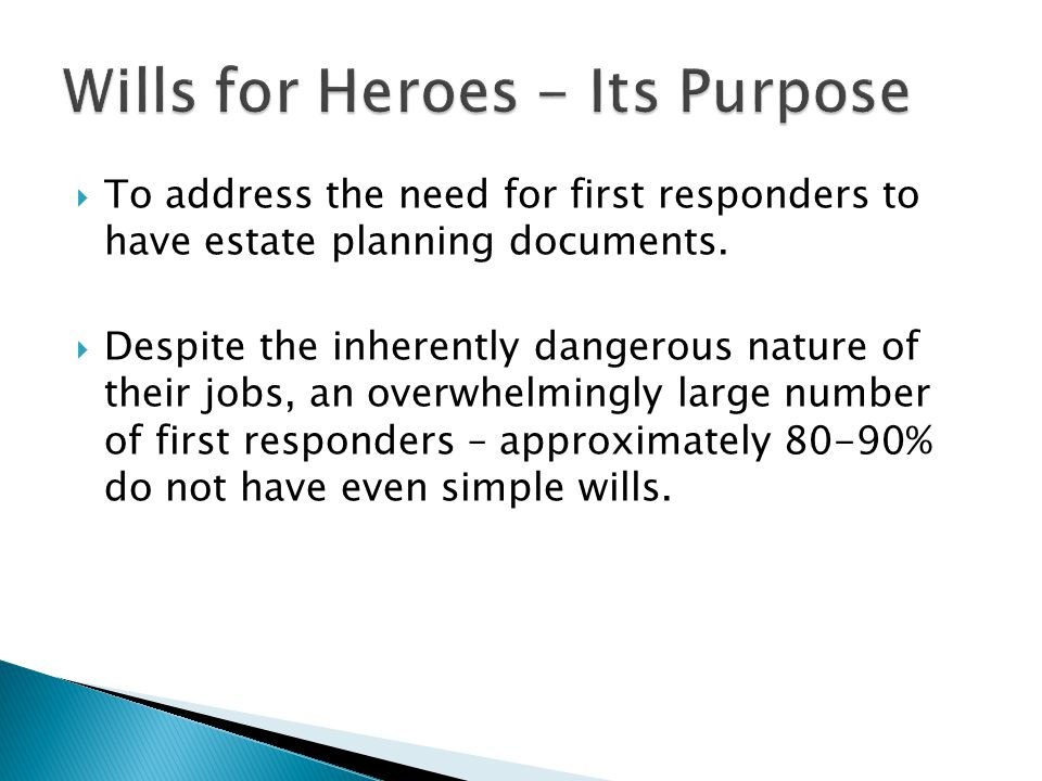 To address the need for first responders to have estate planning documents. Despite the inherently dangerous nature of their jobs, an overwhelmingly l
