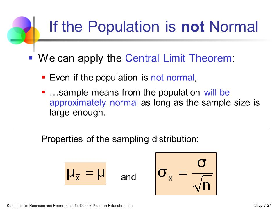 Statistics for Business and Economics, 6e © 2007 Pearson Education, Inc. Chap 7-27 If the Population is not Normal We can apply the Central Limit Theo