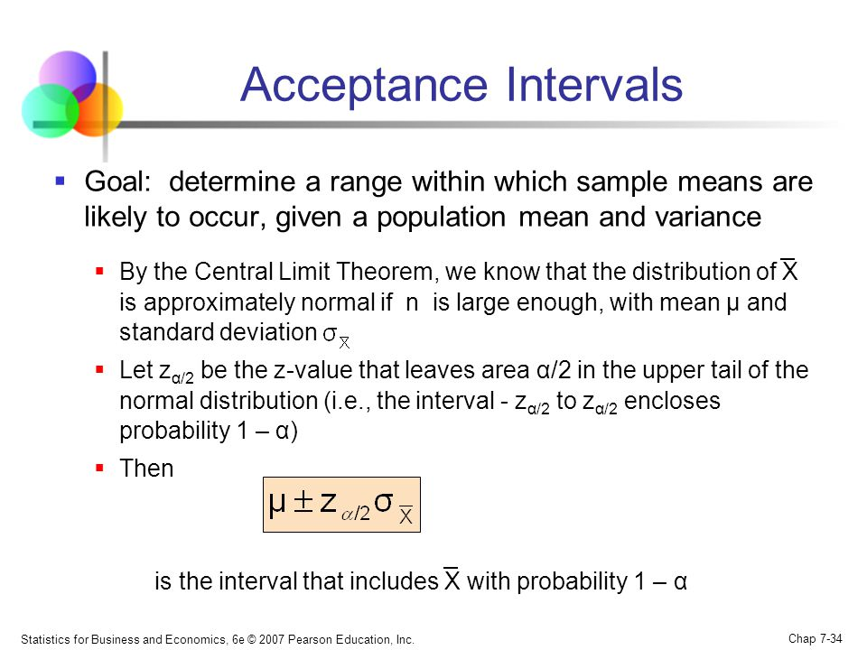 Statistics for Business and Economics, 6e © 2007 Pearson Education, Inc. Chap 7-34 Acceptance Intervals Goal: determine a range within which sample me