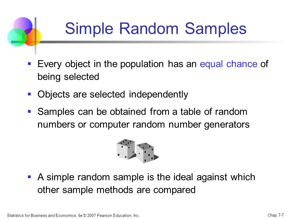 Statistics for Business and Economics, 6e © 2007 Pearson Education, Inc. Chap 7-7 Simple Random Samples Every object in the population has an equal ch