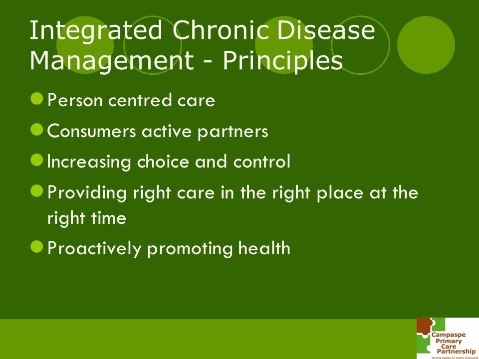 Integrated Chronic Disease Management - Principles Person centred care Consumers active partners Increasing choice and control Providing right care in