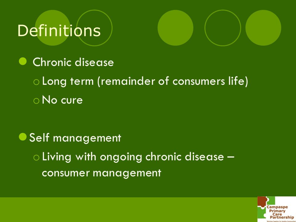 Definitions Chronic disease o Long term (remainder of consumers life) o No cure Self management o Living with ongoing chronic disease – consumer manag