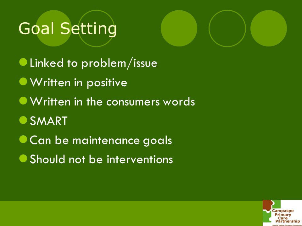 Goal Setting Linked to problem/issue Written in positive Written in the consumers words SMART Can be maintenance goals Should not be interventions