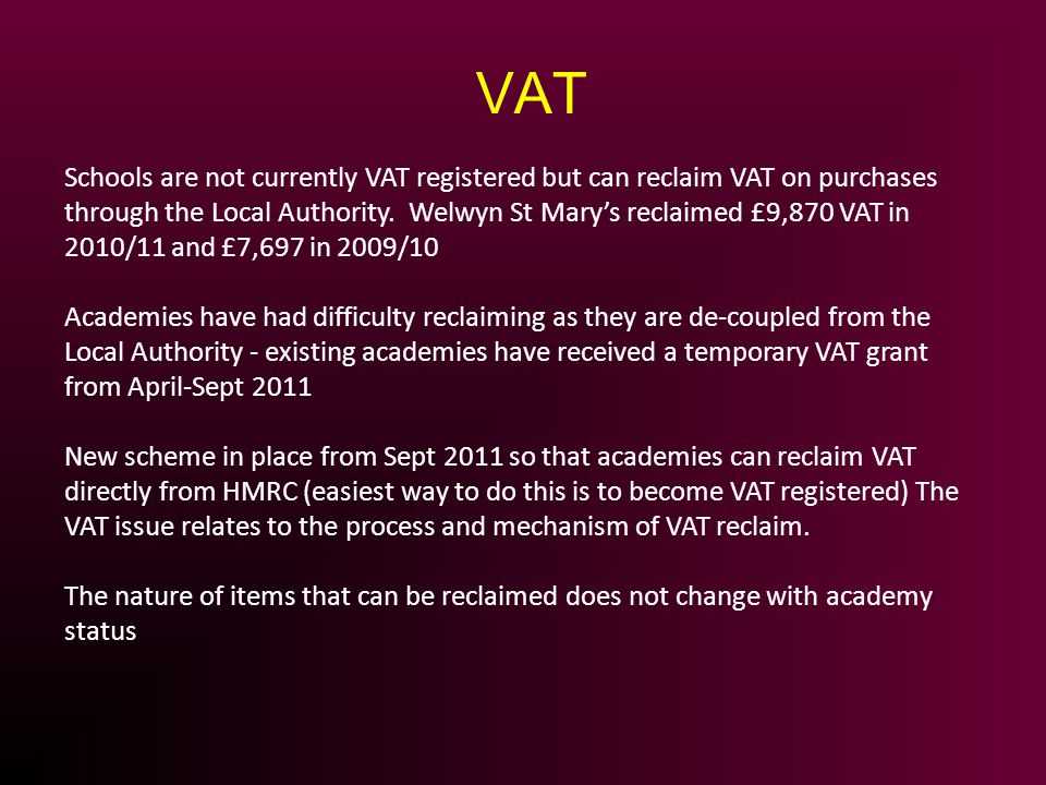 Schools are not currently VAT registered but can reclaim VAT on purchases through the Local Authority. Welwyn St Marys reclaimed £9,870 VAT in 2010/11