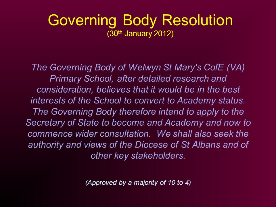 Governing Body Resolution (30 th January 2012) The Governing Body of Welwyn St Mary s CofE (VA) Primary School, after detailed research and consideration, believes that it would be in the best interests of the School to convert to Academy status.