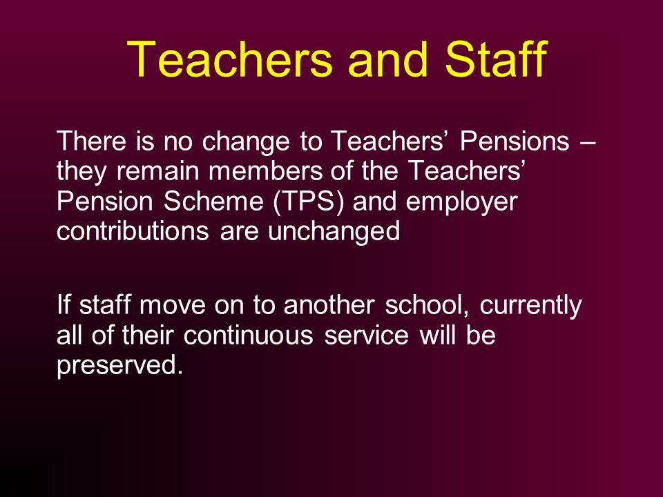 Teachers and Staff There is no change to Teachers Pensions – they remain members of the Teachers Pension Scheme (TPS) and employer contributions are u
