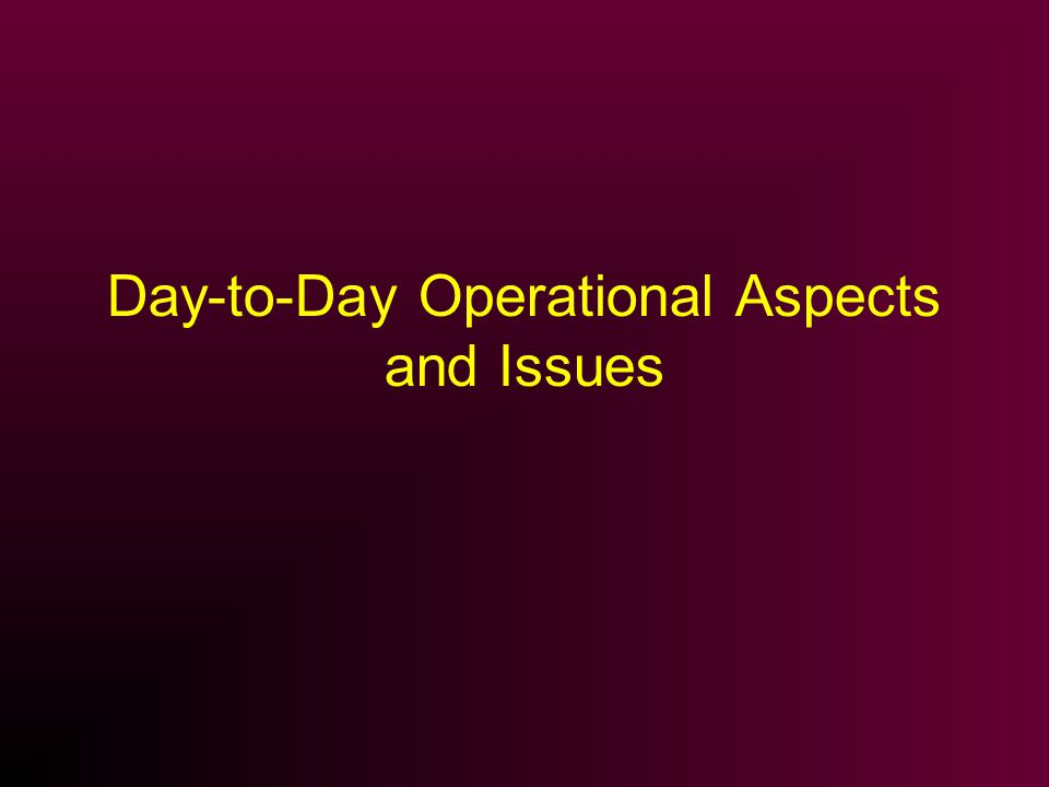 Day-to-Day Operational Aspects and Issues