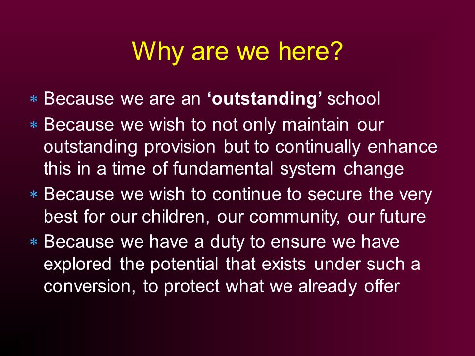 Because we are an outstanding school Because we wish to not only maintain our outstanding provision but to continually enhance this in a time of fundamental system change Because we wish to continue to secure the very best for our children, our community, our future Because we have a duty to ensure we have explored the potential that exists under such a conversion, to protect what we already offer Why are we here?