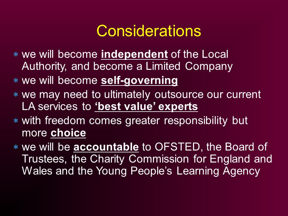 we will become independent of the Local Authority, and become a Limited Company we will become self-governing we may need to ultimately outsource our current LA services to best value experts with freedom comes greater responsibility but more choice we will be accountable to OFSTED, the Board of Trustees, the Charity Commission for England and Wales and the Young Peoples Learning Agency Considerations