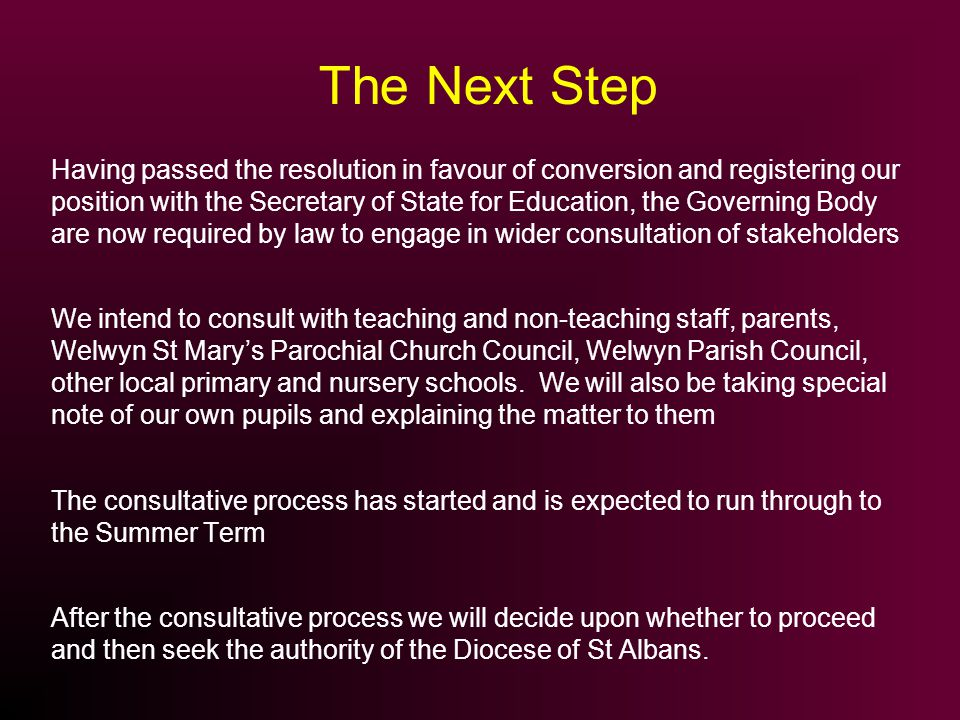 The Next Step Having passed the resolution in favour of conversion and registering our position with the Secretary of State for Education, the Governing Body are now required by law to engage in wider consultation of stakeholders We intend to consult with teaching and non-teaching staff, parents, Welwyn St Marys Parochial Church Council, Welwyn Parish Council, other local primary and nursery schools.