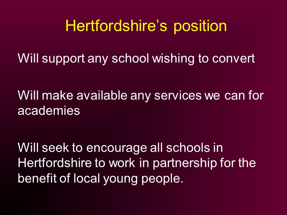 Hertfordshires position Will support any school wishing to convert Will make available any services we can for academies Will seek to encourage all schools in Hertfordshire to work in partnership for the benefit of local young people.