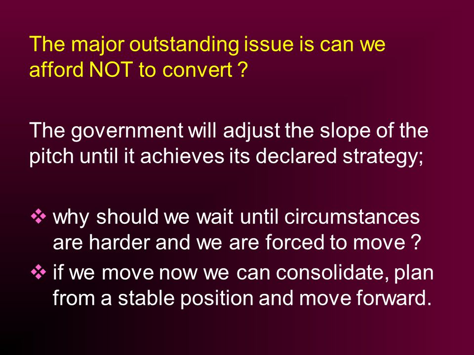 The major outstanding issue is can we afford NOT to convert .