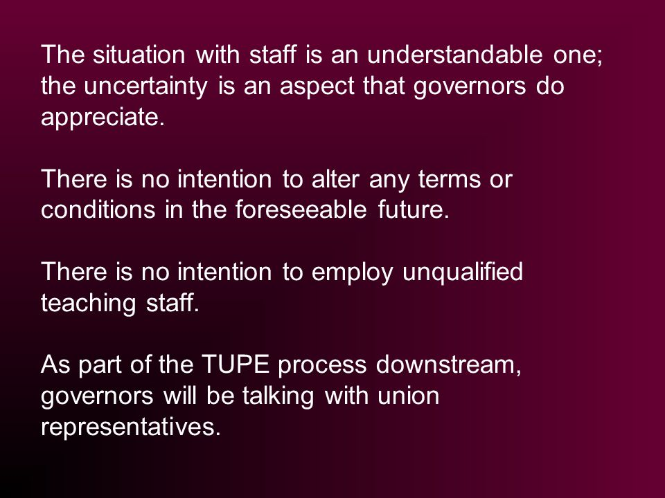 The situation with staff is an understandable one; the uncertainty is an aspect that governors do appreciate. There is no intention to alter any terms