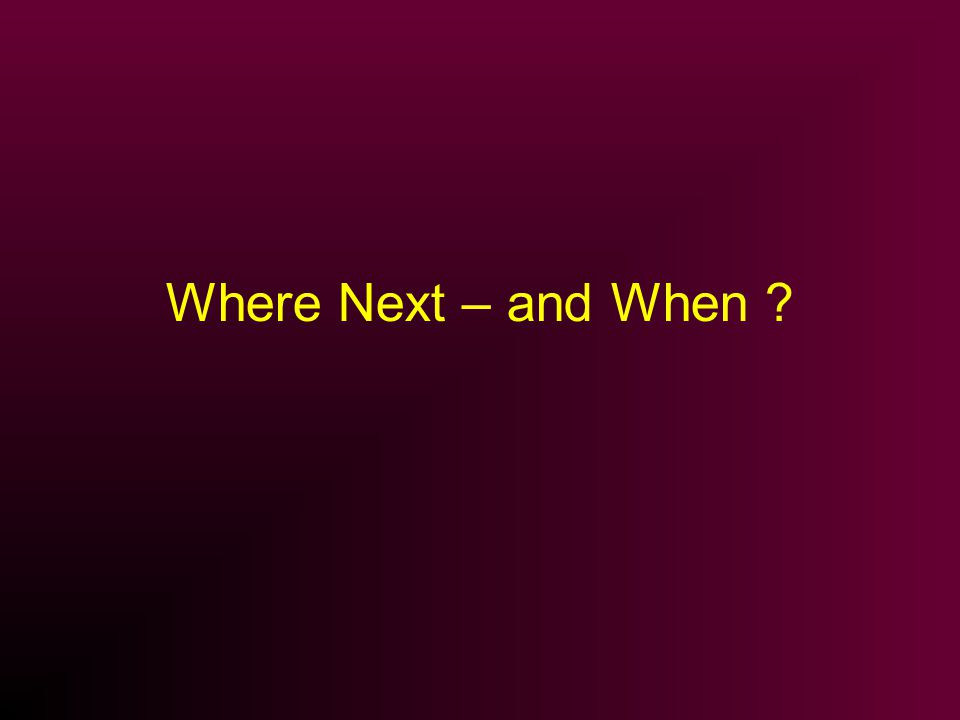 Where Next – and When ?