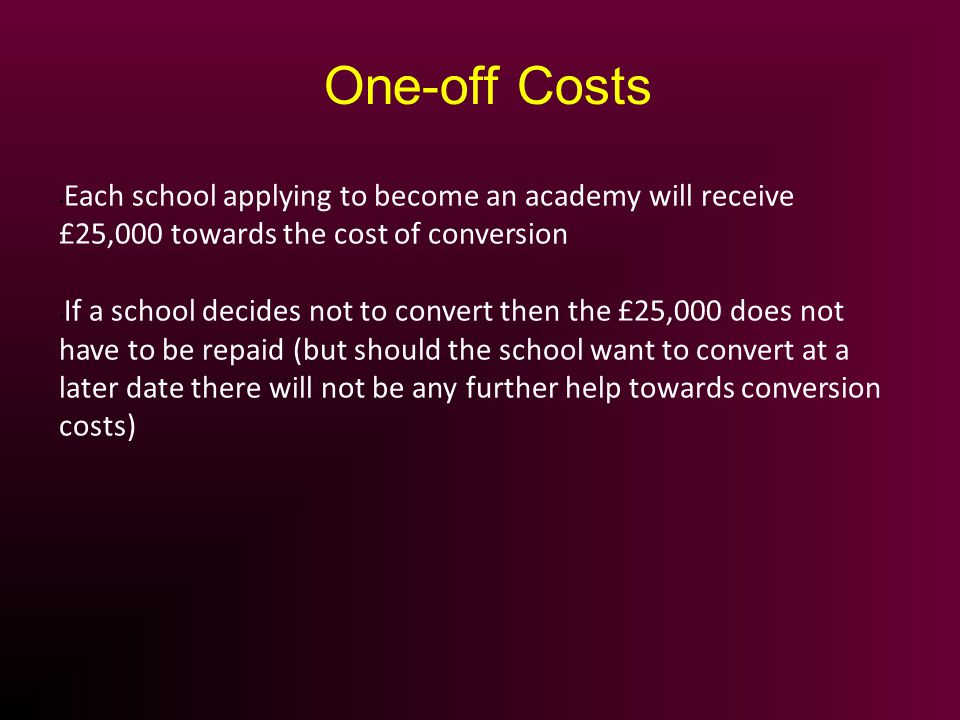 Each school applying to become an academy will receive £25,000 towards the cost of conversion If a school decides not to convert then the £25,000 does not have to be repaid (but should the school want to convert at a later date there will not be any further help towards conversion costs) One-off Costs