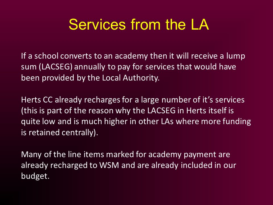 If a school converts to an academy then it will receive a lump sum (LACSEG) annually to pay for services that would have been provided by the Local Authority.