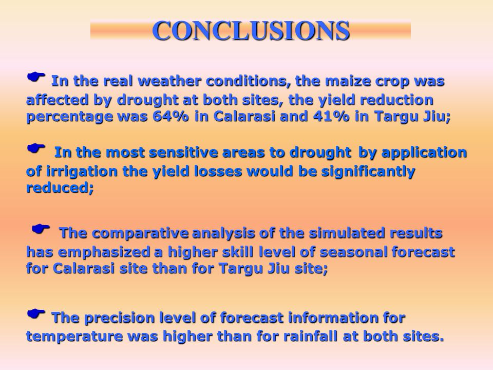 In the real weather conditions, the maize crop was affected by drought at both sites, the yield reduction percentage was 64% in Calarasi and 41% in Targu Jiu; In the real weather conditions, the maize crop was affected by drought at both sites, the yield reduction percentage was 64% in Calarasi and 41% in Targu Jiu; In the most sensitive areas to drought by application of irrigation the yield losses would be significantly reduced; In the most sensitive areas to drought by application of irrigation the yield losses would be significantly reduced; The comparative analysis of the simulated results has emphasized a higher skill level of seasonal forecast for Calarasi site than for Targu Jiu site; The comparative analysis of the simulated results has emphasized a higher skill level of seasonal forecast for Calarasi site than for Targu Jiu site; The precision level of forecast information for temperature was higher than for rainfall at both sites.