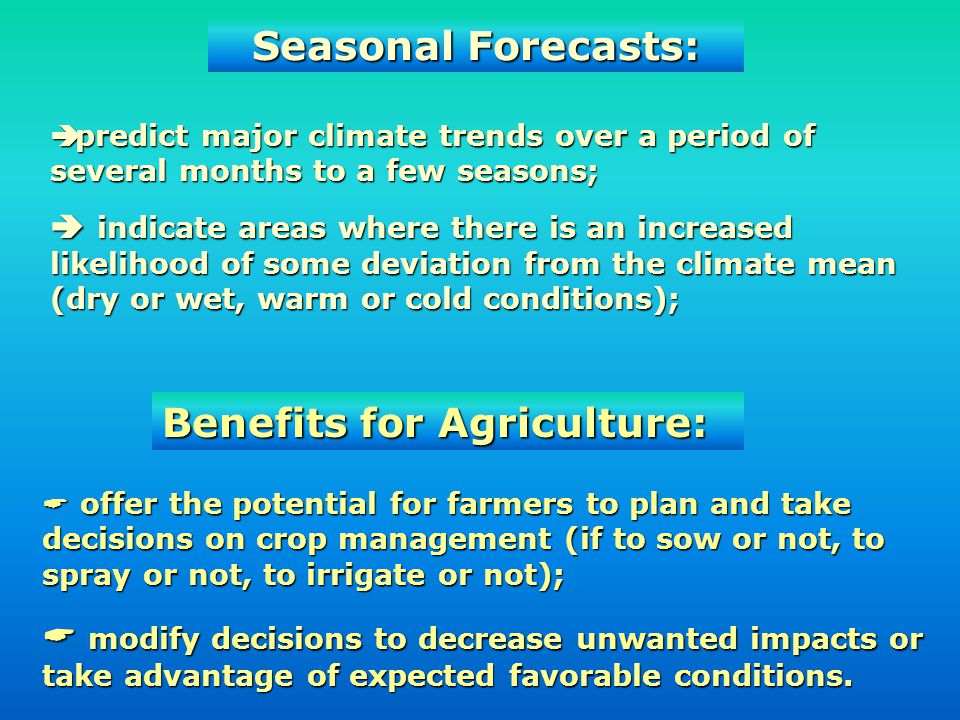 Seasonal Forecasts: predict major climate trends over a period of several months to a few seasons; predict major climate trends over a period of several months to a few seasons; indicate areas where there is an increased likelihood of some deviation from the climate mean (dry or wet, warm or cold conditions); indicate areas where there is an increased likelihood of some deviation from the climate mean (dry or wet, warm or cold conditions); Benefits for Agriculture: offer the potential for farmers to plan and take decisions on crop management (if to sow or not, to spray or not, to irrigate or not); offer the potential for farmers to plan and take decisions on crop management (if to sow or not, to spray or not, to irrigate or not); modify decisions to decrease unwanted impacts or take advantage of expected favorable conditions.