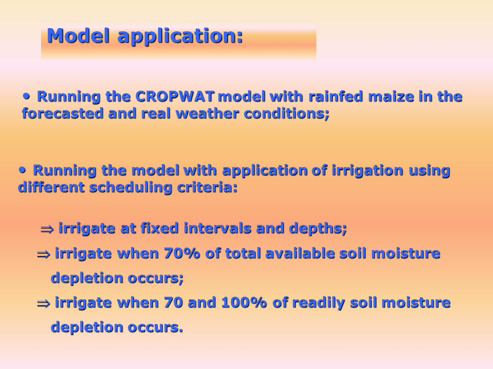 Model application: Running the CROPWAT model with rainfed maize in the forecasted and real weather conditions; Running the CROPWAT model with rainfed maize in the forecasted and real weather conditions; Running the model with application of irrigation using different scheduling criteria: Running the model with application of irrigation using different scheduling criteria: irrigate at fixed intervals and depths; irrigate at fixed intervals and depths; irrigate when 70% of total available soil moisture irrigate when 70% of total available soil moisture depletion occurs; depletion occurs; irrigate when 70 and 100% of readily soil moisture irrigate when 70 and 100% of readily soil moisture depletion occurs.