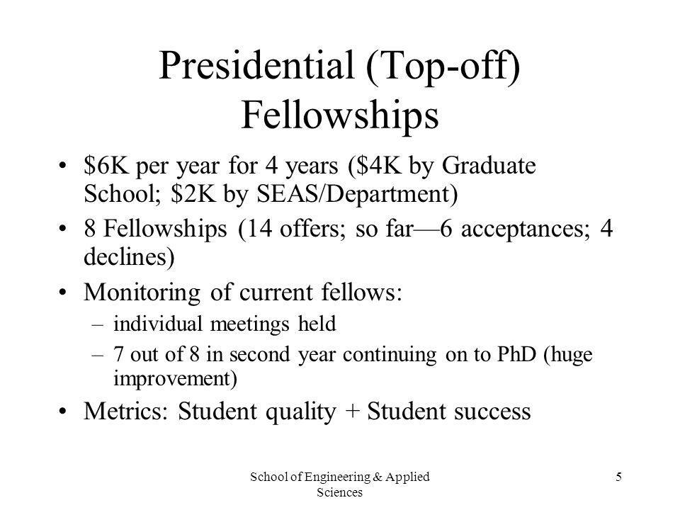 School of Engineering & Applied Sciences 5 Presidential (Top-off) Fellowships $6K per year for 4 years ($4K by Graduate School; $2K by SEAS/Department
