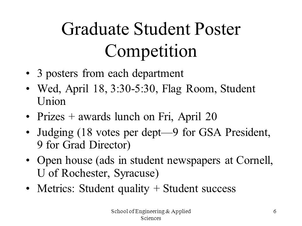 School of Engineering & Applied Sciences 6 Graduate Student Poster Competition 3 posters from each department Wed, April 18, 3:30-5:30, Flag Room, Stu