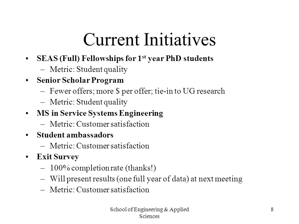 School of Engineering & Applied Sciences 8 Current Initiatives SEAS (Full) Fellowships for 1 st year PhD students –Metric: Student quality Senior Scho