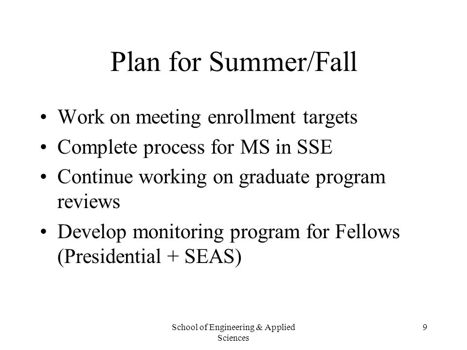 School of Engineering & Applied Sciences 9 Plan for Summer/Fall Work on meeting enrollment targets Complete process for MS in SSE Continue working on