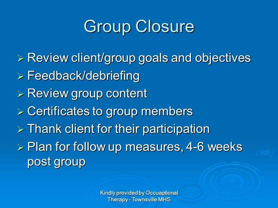 Kindly provided by Occuaptional Therapy - Townsville MHS Group Closure Review client/group goals and objectives Review client/group goals and objectiv