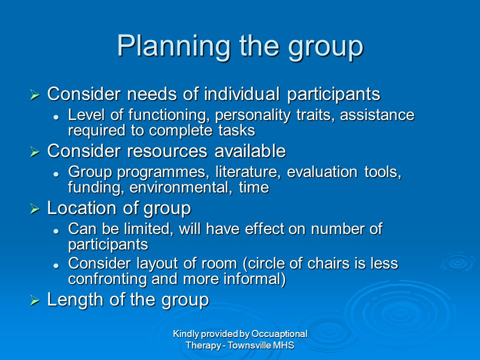 Kindly provided by Occuaptional Therapy - Townsville MHS Group Proforma Complete group proforma Complete group proforma Overall aims Overall aims Objectives/problems or skills targeted Objectives/problems or skills targeted Facilitator/s Facilitator/s Group process Group process Target group and reason, optimal number, open/closed, contraindicationsTarget group and reason, optimal number, open/closed, contraindications Session outlinesSession outlines Evaluation methodsEvaluation methods DocumentationDocumentation Safety/security issuesSafety/security issues Weekly outlines Weekly outlines