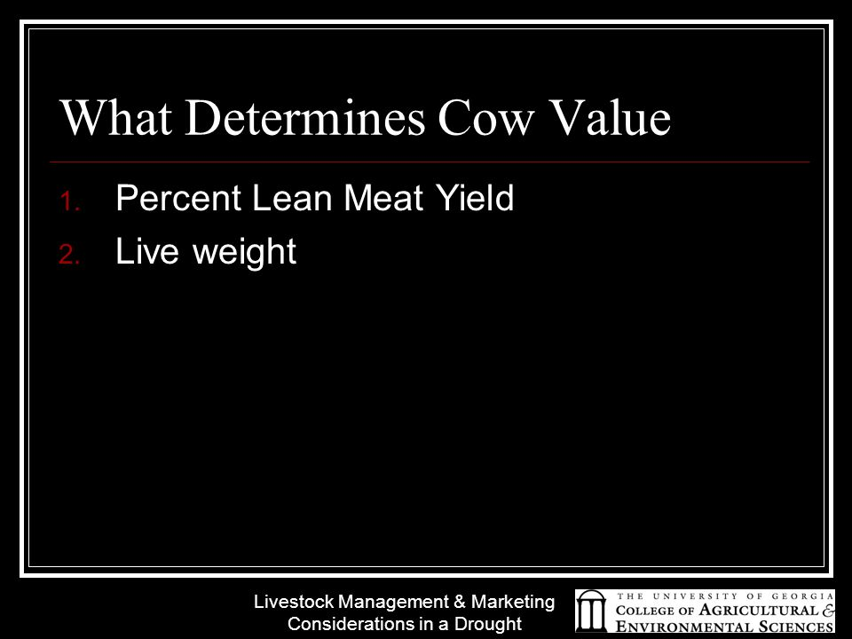 Livestock Management & Marketing Considerations in a Drought What Determines Cow Value 1. Percent Lean Meat Yield 2. Live weight