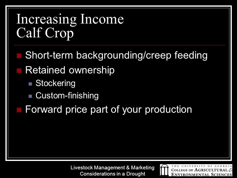 Livestock Management & Marketing Considerations in a Drought Increasing Income Calf Crop Short-term backgrounding/creep feeding Retained ownership Stockering Custom-finishing Forward price part of your production