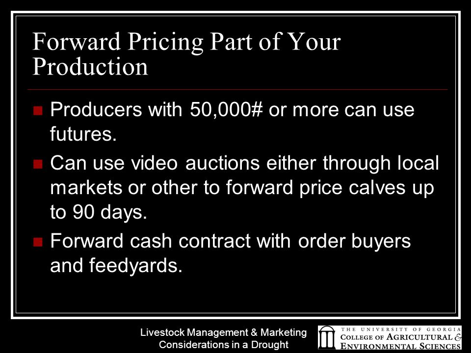 Livestock Management & Marketing Considerations in a Drought Forward Pricing Part of Your Production Producers with 50,000# or more can use futures.