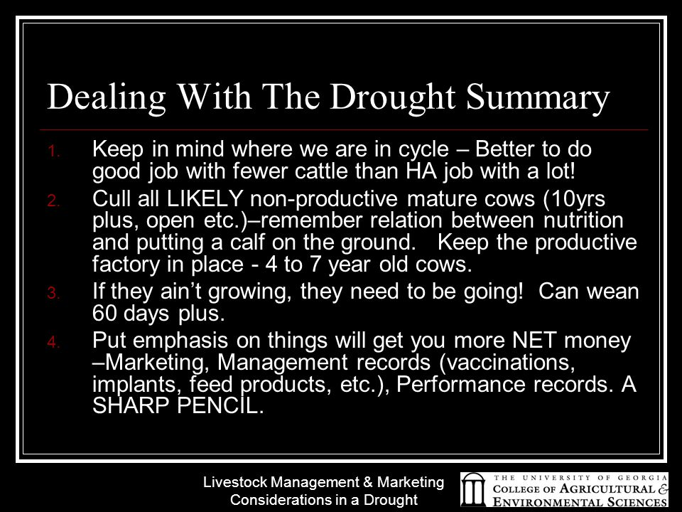 Livestock Management & Marketing Considerations in a Drought Dealing With The Drought Summary 1. Keep in mind where we are in cycle – Better to do goo