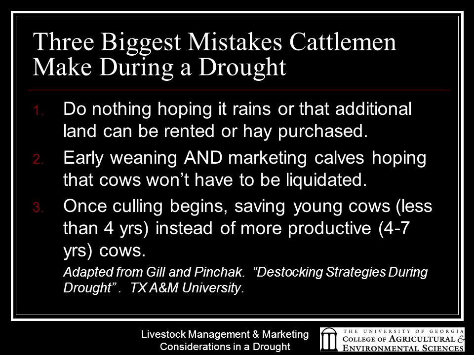 Livestock Management & Marketing Considerations in a Drought Three Biggest Mistakes Cattlemen Make During a Drought 1. Do nothing hoping it rains or t