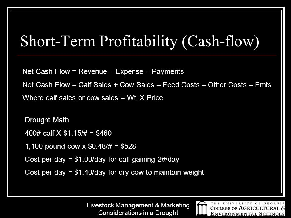 Livestock Management & Marketing Considerations in a Drought Short-Term Profitability (Cash-flow) Net Cash Flow = Revenue – Expense – Payments Net Cash Flow = Calf Sales + Cow Sales – Feed Costs – Other Costs – Pmts Where calf sales or cow sales = Wt.