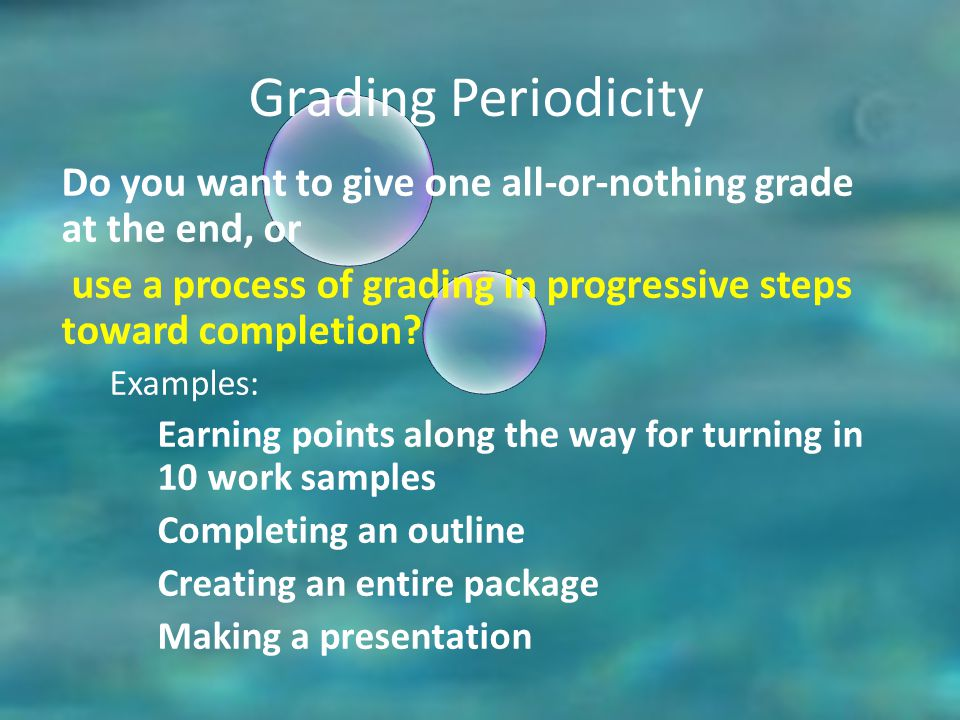 Grading Periodicity Do you want to give one all-or-nothing grade at the end, or use a process of grading in progressive steps toward completion.