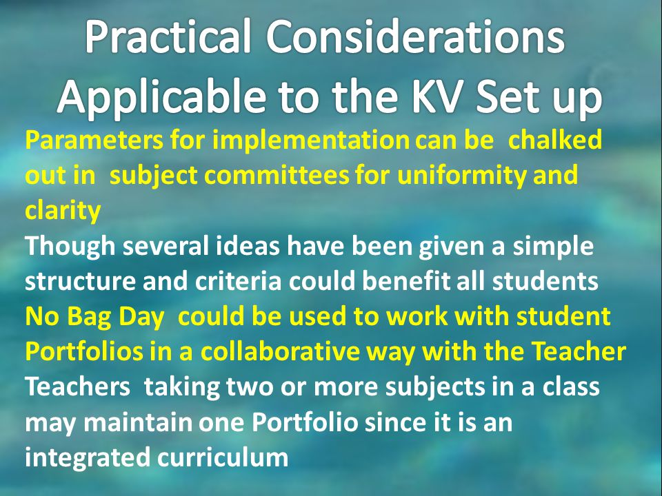 Parameters for implementation can be chalked out in subject committees for uniformity and clarity Though several ideas have been given a simple structure and criteria could benefit all students No Bag Day could be used to work with student Portfolios in a collaborative way with the Teacher Teachers taking two or more subjects in a class may maintain one Portfolio since it is an integrated curriculum