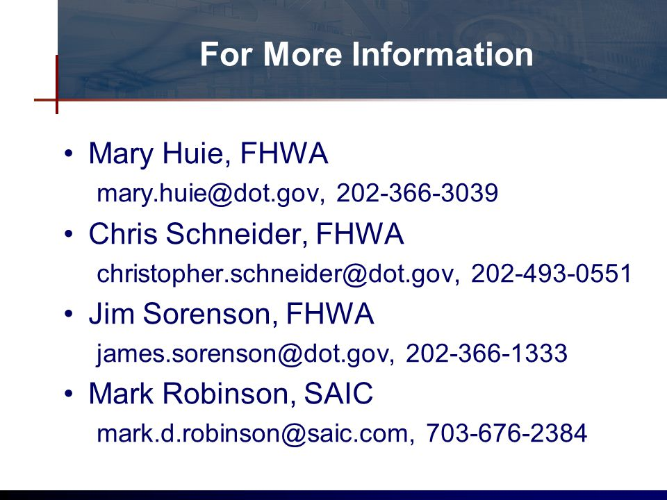 For More Information Mary Huie, FHWA mary.huie@dot.gov, 202-366-3039 Chris Schneider, FHWA christopher.schneider@dot.gov, 202-493-0551 Jim Sorenson, FHWA james.sorenson@dot.gov, 202-366-1333 Mark Robinson, SAIC mark.d.robinson@saic.com, 703-676-2384