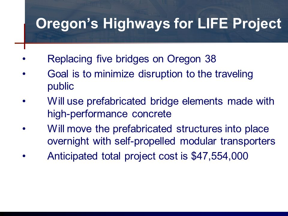 Oregons Highways for LIFE Project Replacing five bridges on Oregon 38 Goal is to minimize disruption to the traveling public Will use prefabricated bridge elements made with high-performance concrete Will move the prefabricated structures into place overnight with self-propelled modular transporters Anticipated total project cost is $47,554,000