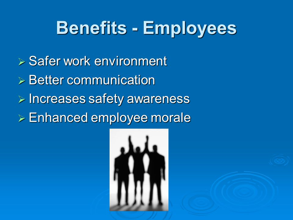 Benefits - Employees Safer work environment Safer work environment Better communication Better communication Increases safety awareness Increases safe