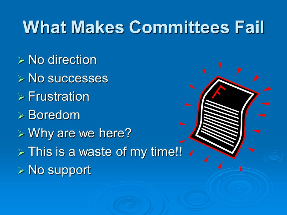 What Makes Committees Fail No direction No direction No successes No successes Frustration Frustration Boredom Boredom Why are we here? Why are we her