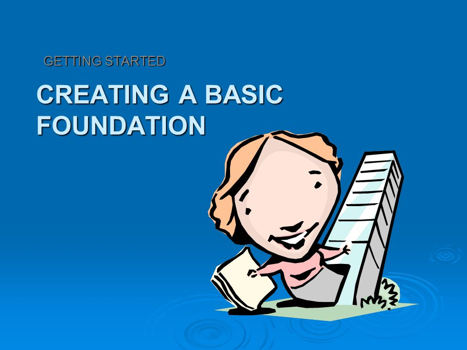 CREATING A BASIC FOUNDATION GETTING STARTED