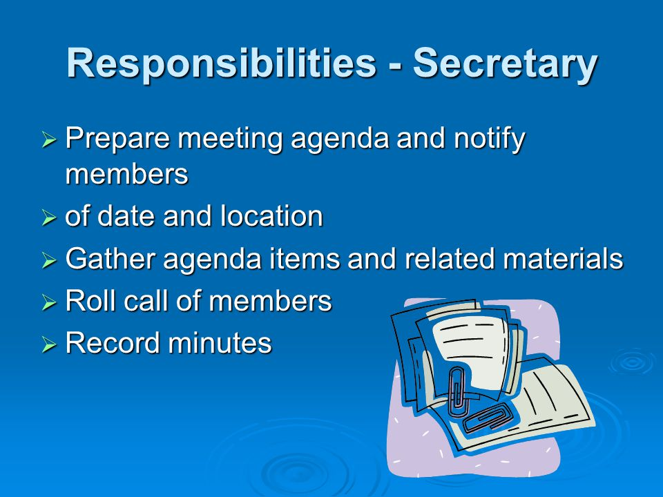 Responsibilities - Secretary Prepare meeting agenda and notify members Prepare meeting agenda and notify members of date and location of date and loca