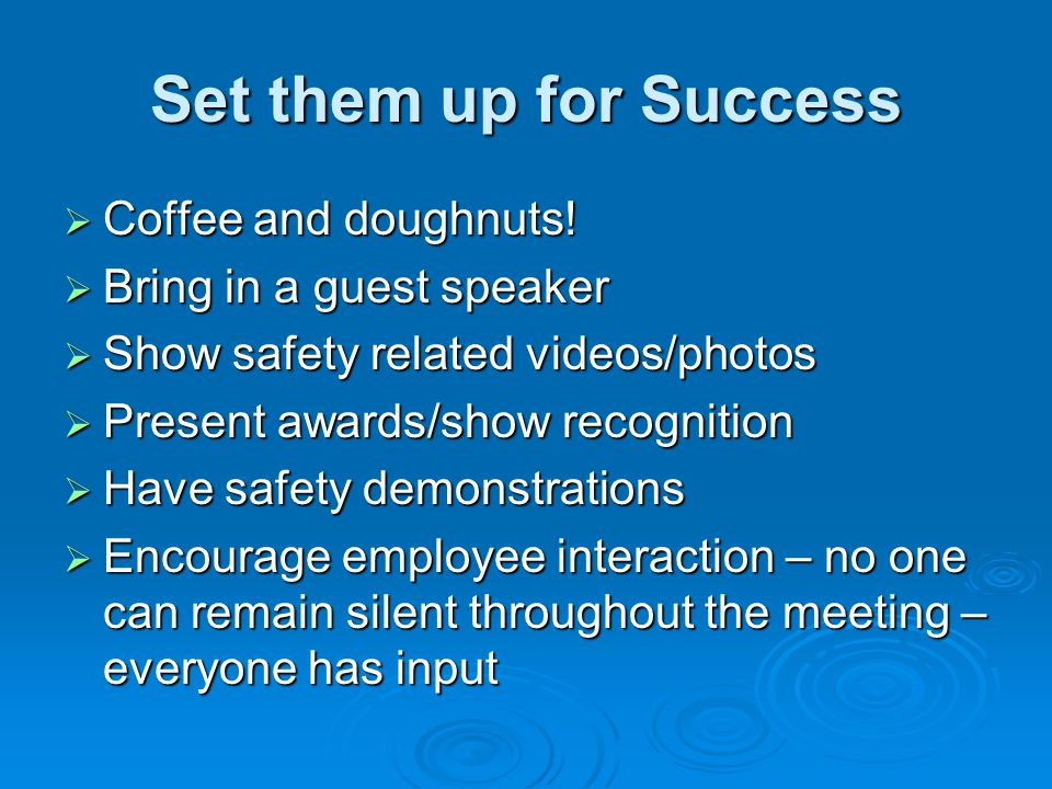Set them up for Success Coffee and doughnuts! Coffee and doughnuts! Bring in a guest speaker Bring in a guest speaker Show safety related videos/photo