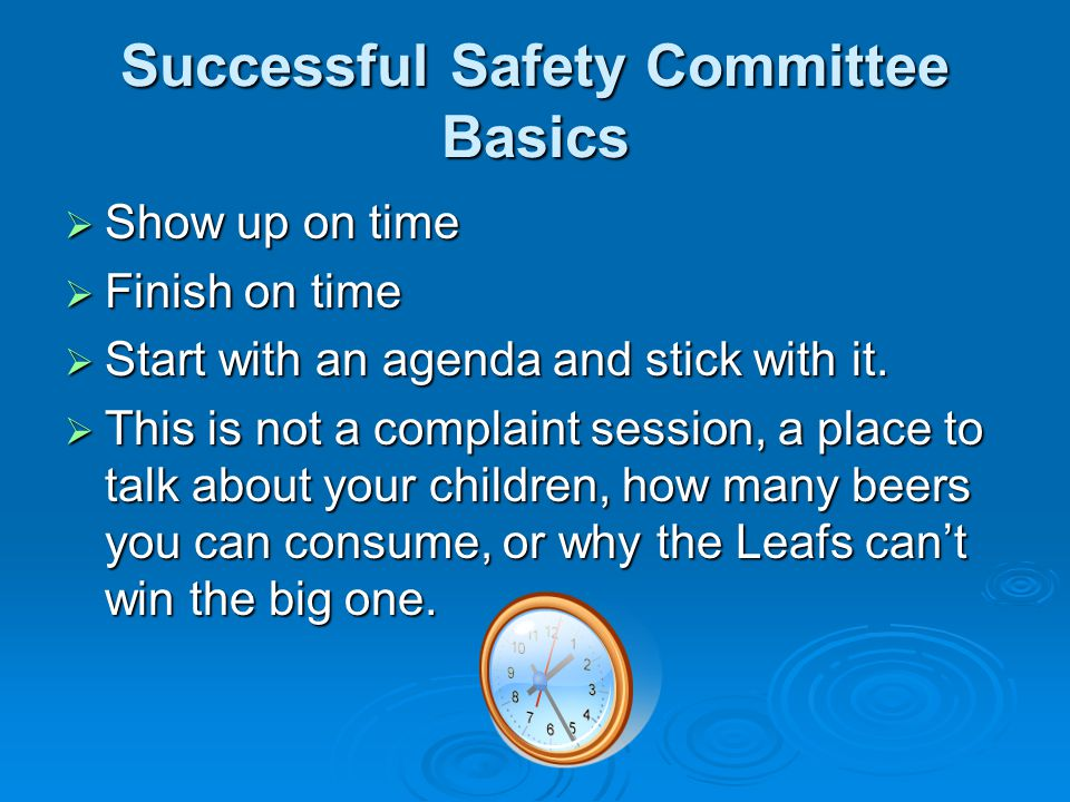 Successful Safety Committee Basics Show up on time Show up on time Finish on time Finish on time Start with an agenda and stick with it. Start with an