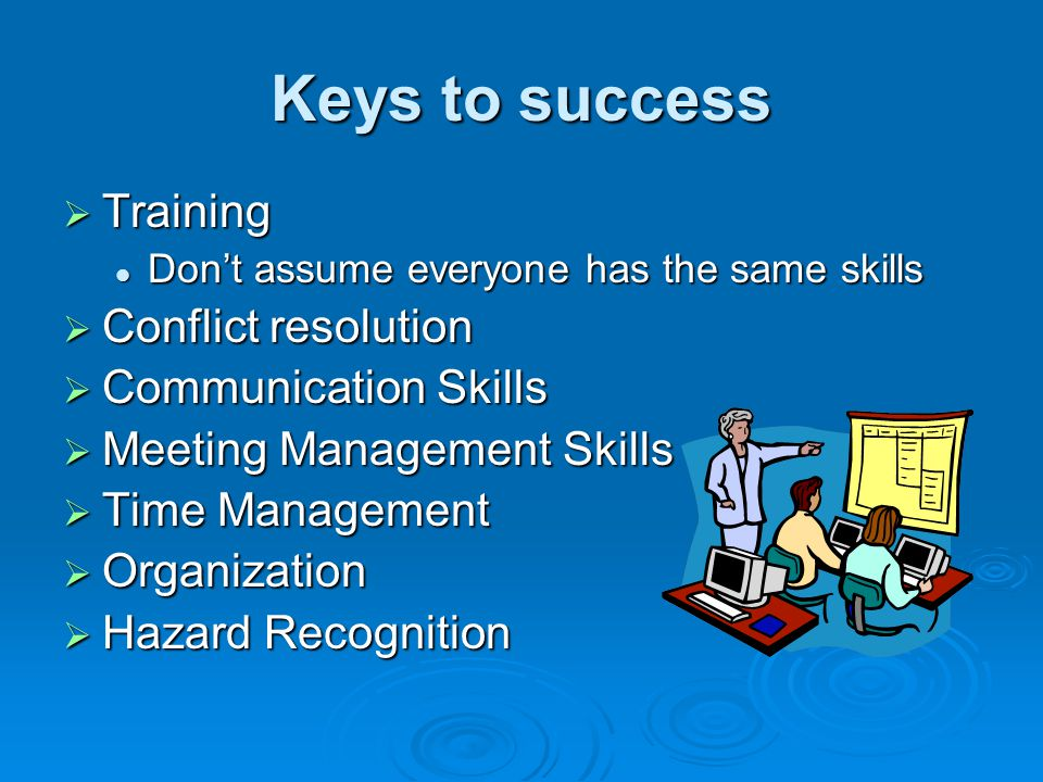 Keys to success Training Training Dont assume everyone has the same skills Dont assume everyone has the same skills Conflict resolution Conflict resol